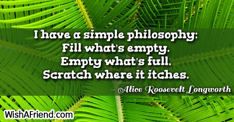 life-I have a simple philosophy: Fill what's empty. Empty what's full. Scratch where it itches.