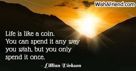 life-Life is like a coin. You can spend it any way you wish, but you only spend it once.