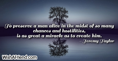 life-To preserve a man alive in the midst of so many chances and hostilities, is as great a miracle as to create him.