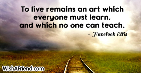 life-To live remains an art which everyone must learn, and which no one can teach.