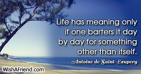 life-Life has meaning only if one barters it day by day for something other than itself.