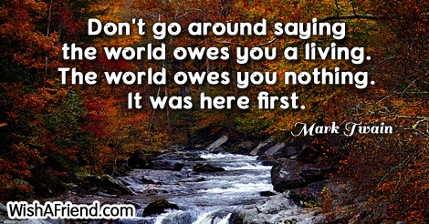 life-Don't go around saying the world owes you a living. The world owes you nothing. It was here first.