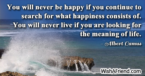 life-You will never be happy if you continue to search for what happiness consists of. You will never live if you are looking for the meaning of life.