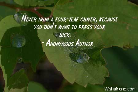 Never iron a four-leaf clover, because you don't want to press your ...