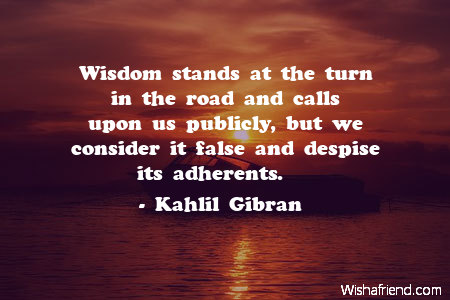 wisdom-Wisdom stands at the turn in the road and calls upon us publicly, but we consider it false and despise its adherents.