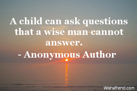 wisdom-A child can ask questions that a wise man cannot answer.