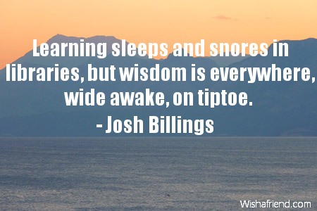 wisdom-Learning sleeps and snores in libraries, but wisdom is everywhere, wide awake, on tiptoe.