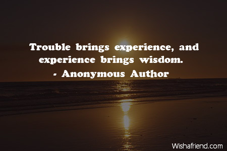 wisdom-Trouble brings experience, and experience brings wisdom.