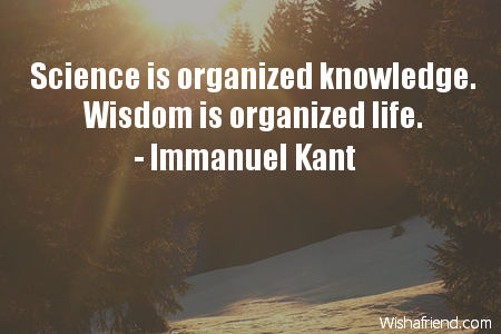 wisdom-Science is organized knowledge. Wisdom is organized life.