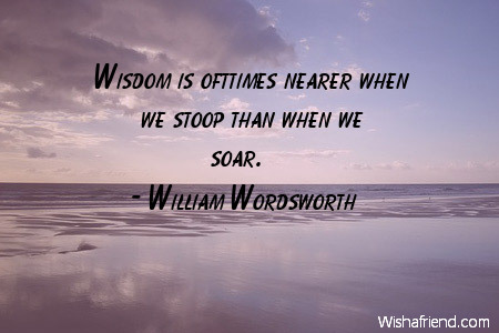 wisdom-Wisdom is ofttimes nearer when we stoop than when we soar.