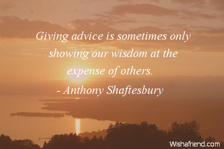 wisdom-Giving advice is sometimes only showing our wisdom at the expense of others.