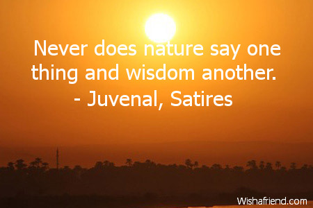 wisdom-Never does nature say one thing and wisdom another.
