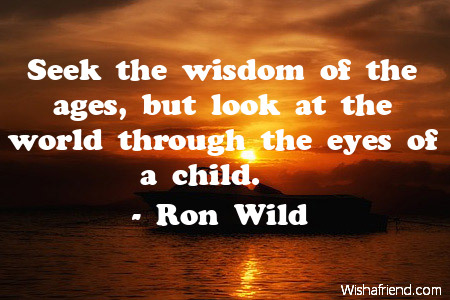 wisdom-Seek the wisdom of the ages, but look at the world through the eyes of a child.