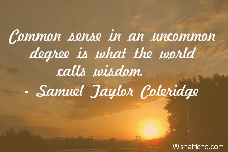 wisdom-Common sense in an uncommon degree is what the world calls wisdom.