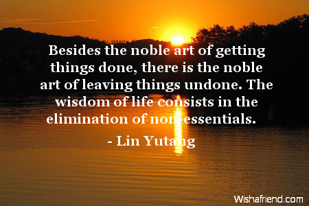 wisdom-Besides the noble art of getting things done, there is the noble art of leaving things undone. The wisdom of life consists in the elimination of non-essentials.